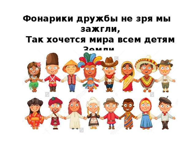 Фонарики дружбы не зря мы зажгли,  Так хочется мира всем детям Земли.