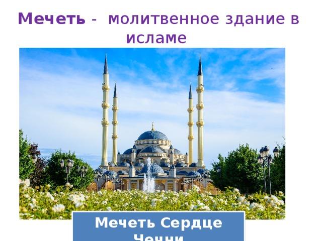 Мечеть -  молитвенное здание в исламе   Мечеть Сердце Чечни