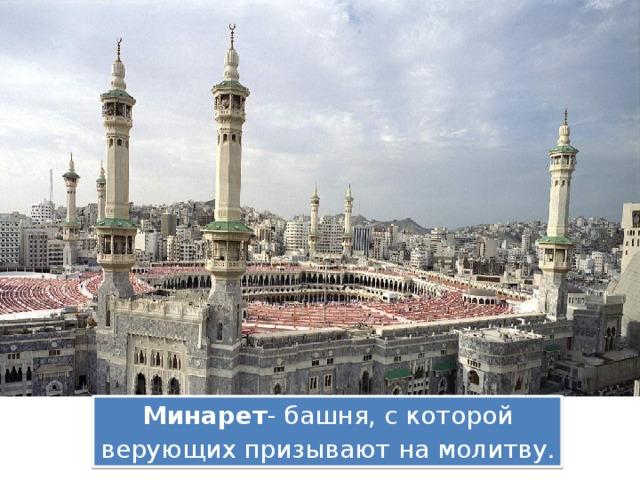 Минарет - башня, с которой верующих призывают на молитву .