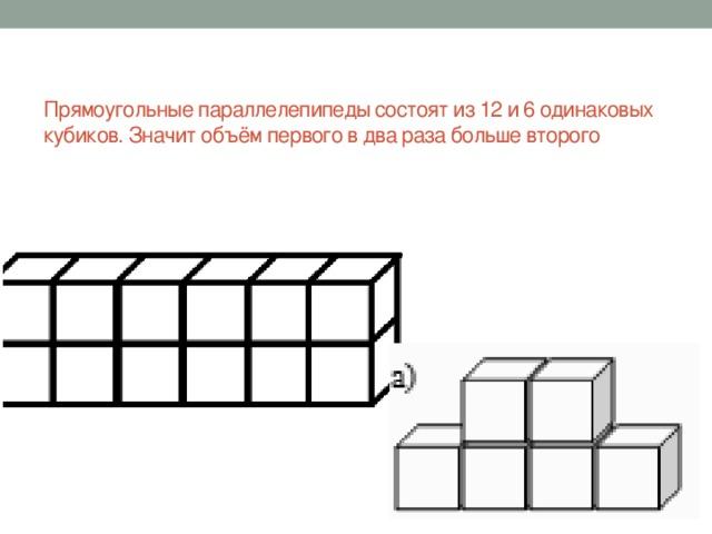Прямоугольные параллелепипеды состоят из 12 и 6 одинаковых кубиков. Значит объём первого в два раза больше второго