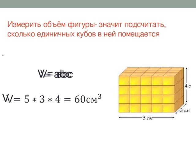 Измерить объём фигуры- значит подсчитать, сколько единичных кубов в ней помещается  V= abc V