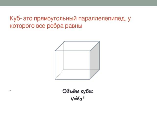 Куб- это прямоугольный параллелепипед, у которого все ребра равны Объём куба:  V