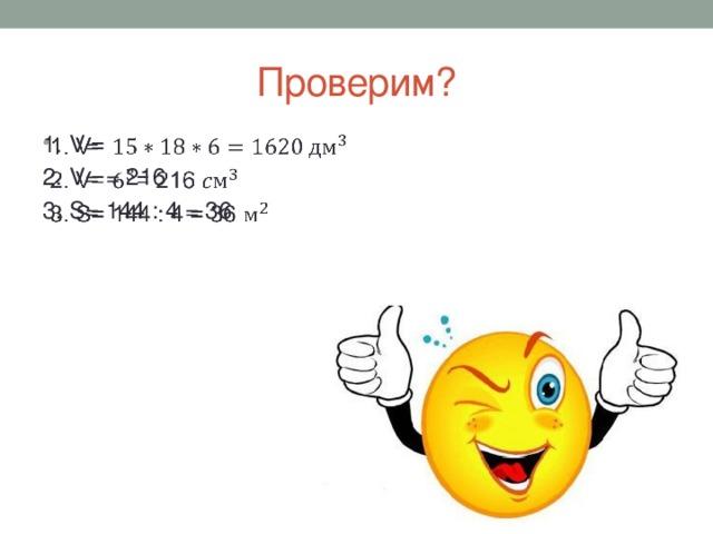 Проверим? 1. V=  2. V= = 216 3. S= 144 : 4 = 36