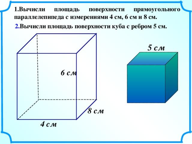 1.Вычисли площадь поверхности прямоугольного параллелепипеда с измерениями 4 см, 6 см и 8 см. 2. Вычисли площадь поверхности куба с ребром 5 см. 5 см  6 см  8 см  4 см  13