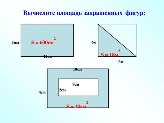 Вычислите площадь закрашенных  фигур: S = 600см 2 5дм 6м S = 18м 2 12см 6м 10см 8см 2см 4см S = 24см 2