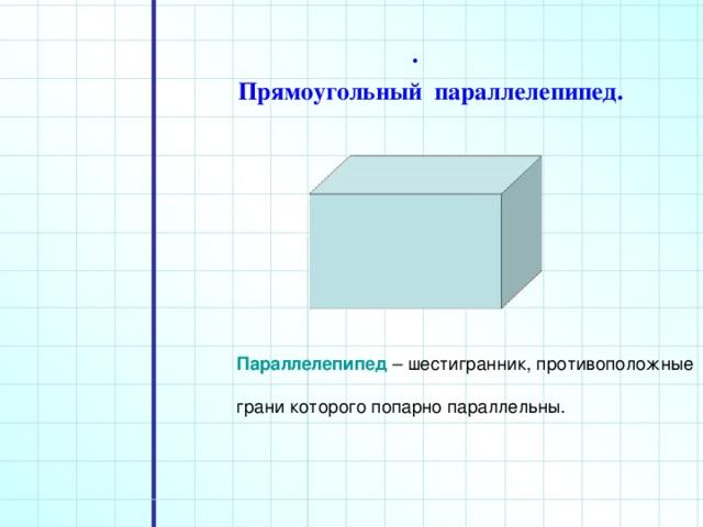. Прямоугольный параллелепипед. Параллелепипед – шестигранник, противоположные грани которого попарно параллельны.