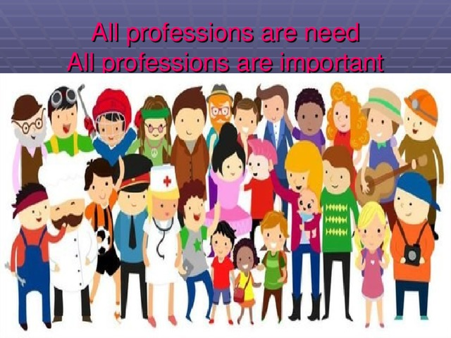 All professions are need  All professions are important