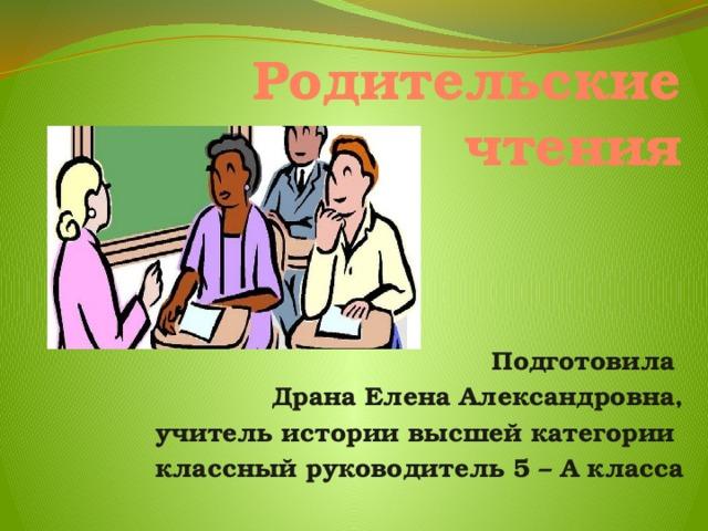 Родительские чтения   Подготовила Драна Елена Александровна, учитель истории высшей категории классный руководитель 5 – А класса