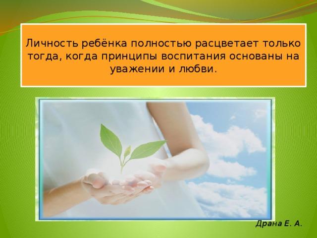 Личность ребёнка полностью расцветает только тогда, когда принципы воспитания основаны на уважении и любви. Драна Е. А.