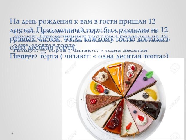 На день рождения к вам в гости пришли 12 друзей. Праздничный торт был разделен на 12 равных частей. Тогда каждому гостю досталась одна десятая торта.  Пишут: торта ( читают: « одна десятая торта»)