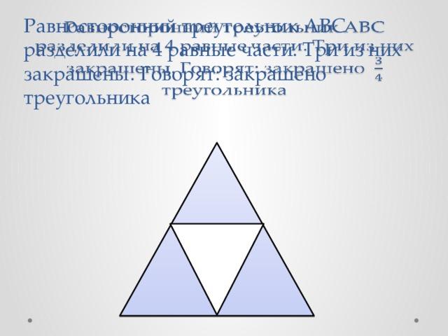 Равносторонний треугольник АВС разделили на 4 равные части. Три из них закрашены. Говорят: закрашено треугольника