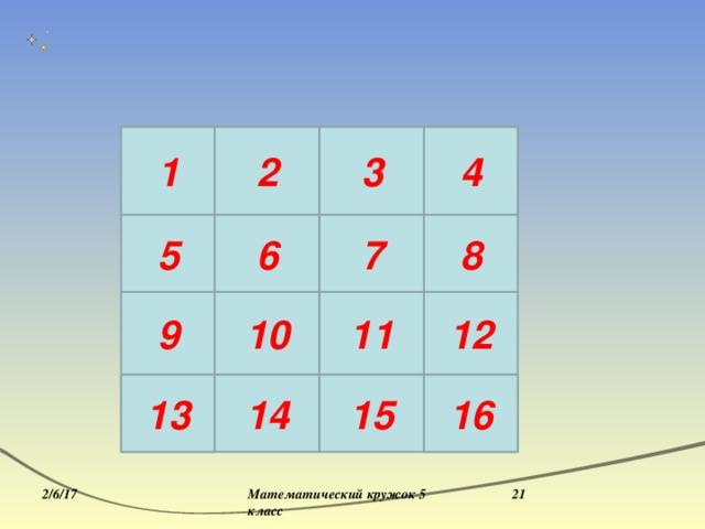 3 13 16 1 2 4 6 11 8 7 10 5 12 11 10 9 7 6 1 4 13 14 15 16  Математический кружок 5 класс 2/6/17