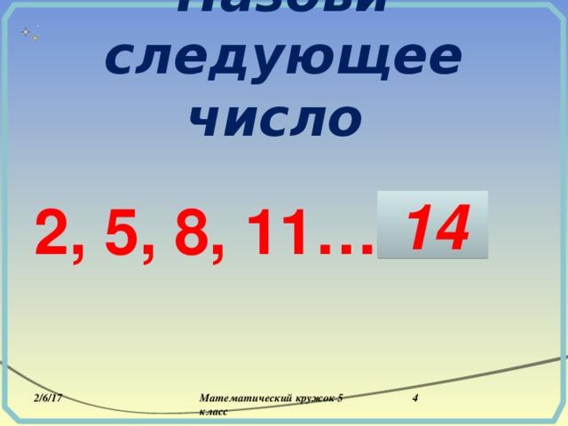 Назови следующее число  2, 5, 8, 11…  14 2/6/17 Математический кружок 5 класс