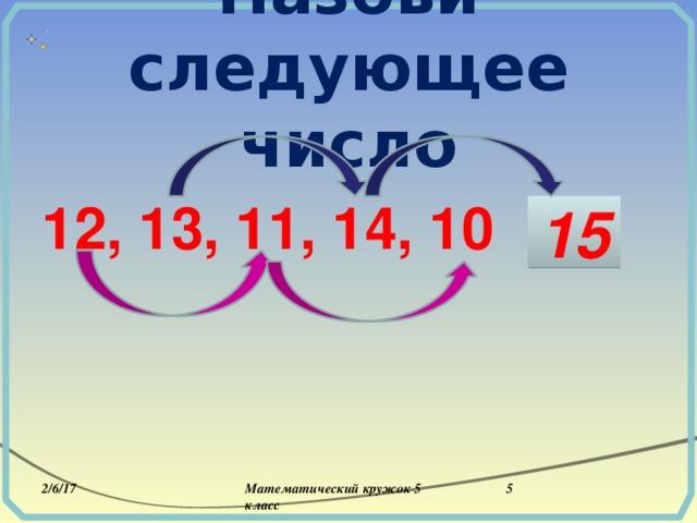 Назови следующее число  12, 13, 11, 14, 10 … 15 2/6/17 Математический кружок 5 класс