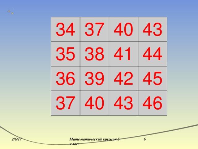 34 35 37 36 40 38 37 39 41 43 44 42 40 45 43 46 2/6/17 Математический кружок 5 класс