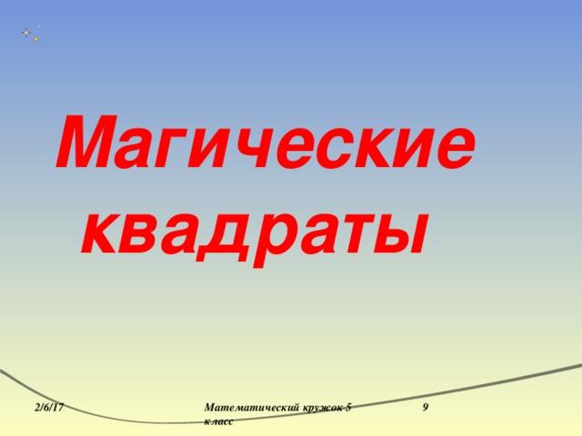 Магические квадраты 2/6/17 Математический кружок 5 класс