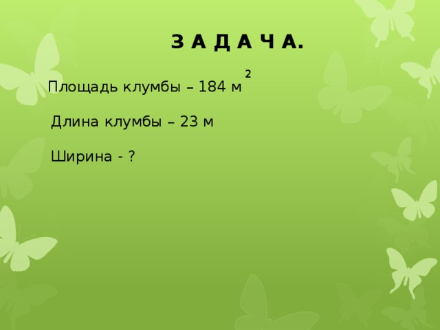 З А Д А Ч А. 2 Площадь клумбы – 184 м Длина клумбы – 23 м Ширина - ?