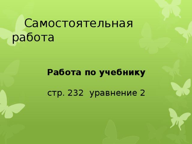 Самостоятельная работа  Работа по учебнику  стр. 232 уравнение 2