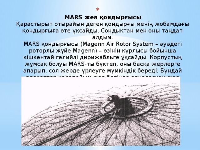MARS жел қондырғысы  Қарастырып отырайын деген қондырғы менің жобамдағы қондырғыға өте ұқсайды. Сондықтан мен оны таңдап алдым.  MARS қондырғысы (Magenn Air Rotor System – әуәдегі роторлы жүйе Magenn) – өзінің құрлысы бойынша кішкентай гелийлі дирижабльге ұқсайды. Корпустың жұмсақ болуы MARS-ты бүктеп, оны басқа жерлерге апарып, сол жерде үрлеуге мүмкіндік береді. Бұндай әрекеттер қарапайым жер бетінде орналасқан жел диірмендерден артықшылығы мол екендігіне дәлел.