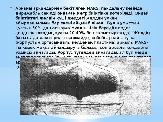 Арнайы арқандармен бекітілген MARS, пайдалану кезінде дирижабль секілді ондаған метр биіктікке көтеріледі. Ондай биіктіктегі желдің күші жердегі желден үлкен айырмашылығы бар екені айқын білінеді. Бұл жұмыстың қуатын 50%-дан асыруға мүмкіншілік береді(жердегі қондырғылардың қуаты 20-40%-бен салыстырғанда). Желдің бағыты да үлкен рөл атқармайды, себебі арнайы тұтқа (корпустың ортасындағы көлденең пластина) арқылы MARS-ты керек жаққа айналдыруға болады, сол арқылы қондырғы үздіксіз айналады. Корпус түгелдей айналады, ал бұл кезде энергия қозғалмайтын екі жағынан орналасқан генераторлар арқылы шығарылады. Айналу корпустың үстінде орналасқан қырлар арқылы іске асады