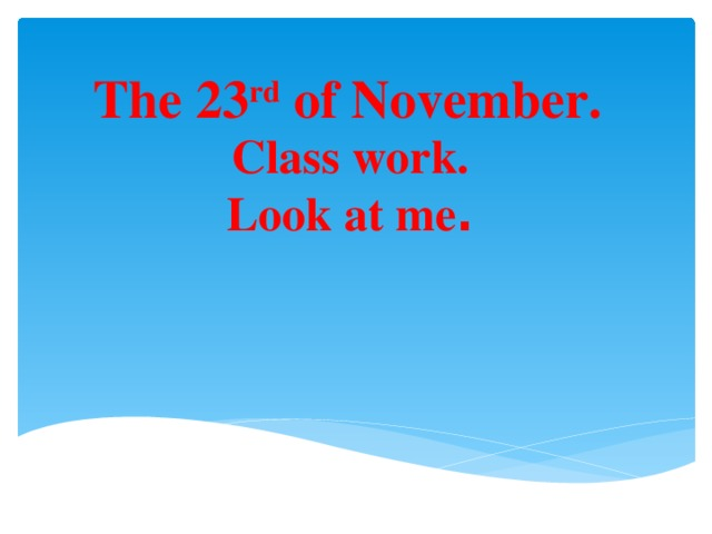 The 23 rd of November. Class work. Look at me .
