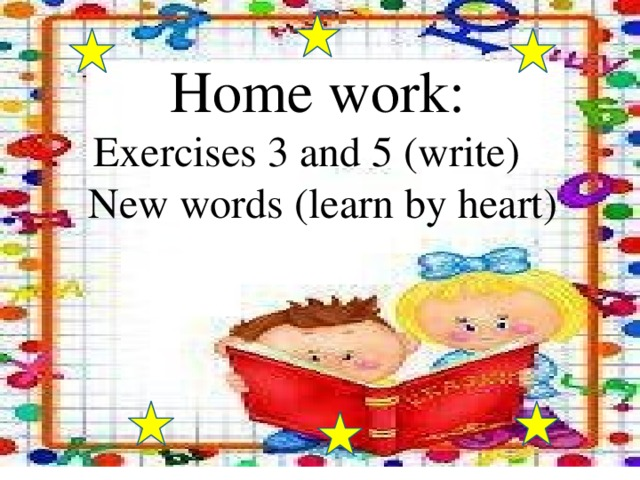 Home work:  Exercises 3 and 5 (write)  New words (learn by heart)