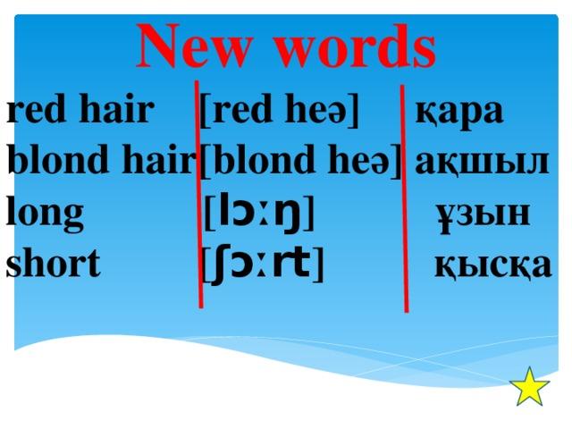 New words red hair [red heә] қара blond hair[blond heә] ақшыл long [ lɔːŋ ] ұзын short [ ʃɔːrt ] қысқa