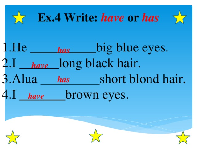 Ex.4 Write: have or has  He __________big blue eyes. I ______long black hair. Alua _________short blond hair. I _______brown eyes.  has have has have