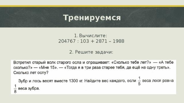 Тренируемся Вычислите: 204767 : 103 + 2871 – 1988 2. Решите задачи: