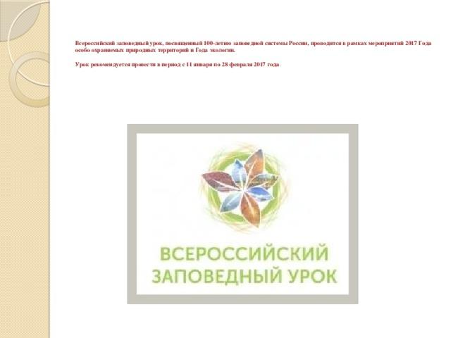 Всероссийский заповедный урок, посвященный 100-летию заповедной системы России, проводится в рамках мероприятий 2017 Года особо охраняемых природных территорий и Года экологии.   Урок рекомендуется провести в период с 11 января по 28 февраля 2017 года .