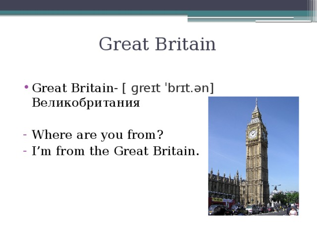 Great Britain Great Britain- [ ɡreɪt ˈbrɪt.ən] Великобритания Where are you from? I'm from the Great Britain.