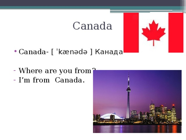Canada Canada- [ˈkænədə] Канада Where are you from? I'm from Сanada.