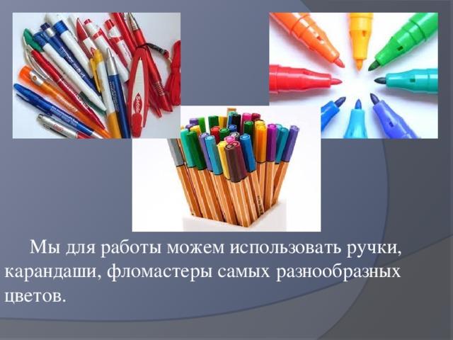 Мы для работы можем использовать ручки, карандаши, фломастеры самых разнообразных цветов.