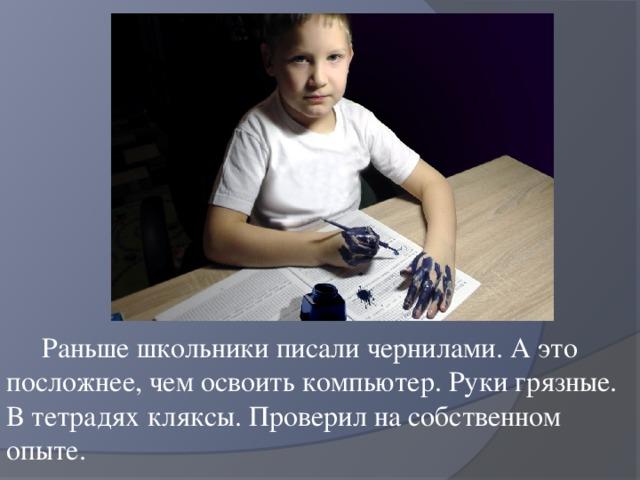 Раньше школьники писали чернилами. А это посложнее, чем освоить компьютер. Руки грязные. В тетрадях кляксы. Проверил на собственном опыте.