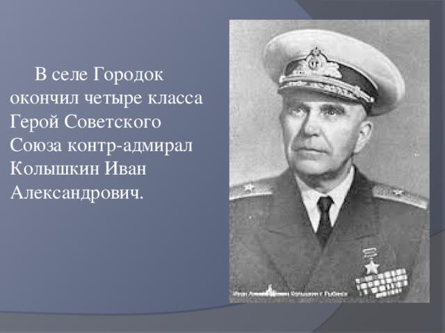 В селе Городок окончил четыре класса Герой Советского Союза контр-адмирал Колышкин Иван Александрович.