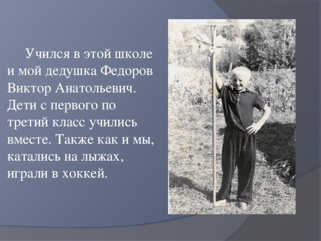 Учился в этой школе и мой дедушка Федоров Виктор Анатольевич. Дети с первого по третий класс учились вместе. Также как и мы, катались на лыжах, играли в хоккей.