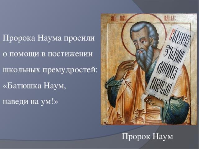 Пророка Наума просили о помощи в постижении школьных премудростей: «Батюшка Наум, наведи на ум!» Пророк Наум