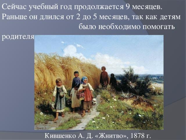 Сейчас учебный год продолжается 9 месяцев. Раньше он длился от 2 до 5 месяцев, так как детям было необходимо помогать родителям в поле и дома. Кившенко А. Д. «Жнитво», 1878 г.