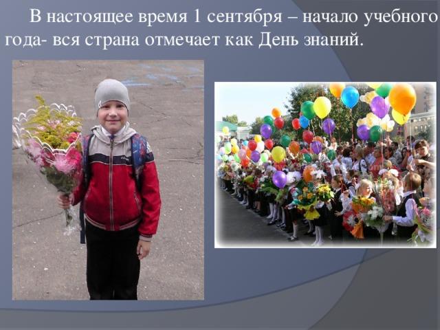 В настоящее время 1 сентября – начало учебного года- вся страна отмечает как День знаний.