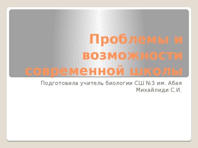 Проблемы и возможности современной школы Подготовила учитель биологии СШ №3 им. Абая Михайлиди С.И.