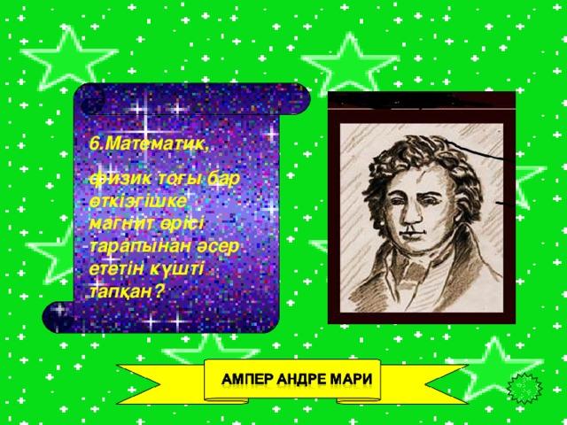 6.Математик, физик тоғы бар өткізгішке магнит өрісі тарапынан әсер ететін күшті тапқан?
