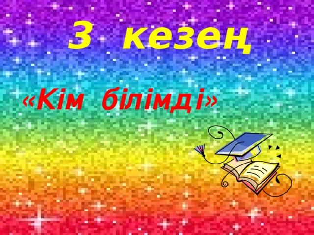 3 кезең «Кім білімді»