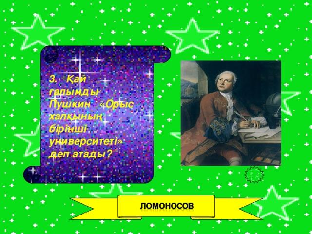 3. Қай ғалымды Пушкин «Орыс халқының бірінші университеті» деп атады?