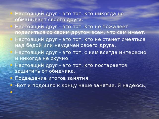Настоящий друг - это тот, кто никогда не обманывает своего друга. Настоящий друг - это тот, кто не пожалеет поделиться со своим другом всем, что сам имеет. Настоящий друг - это тот, кто не станет смеяться над бедой или неудачей своего друга. Настоящий друг - это тот, с кем всегда интересно и никогда не скучно. Настоящий друг - это тот, кто постарается защитить от обидчика. Подведение итогов занятия -Вот и подошло к концу наше занятие. Я надеюсь,