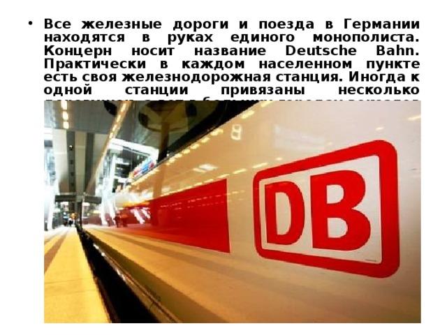 Все железные дороги и поезда в Германии находятся в руках единого монополиста. Концерн носит название Deutsche Bahn. Практически в каждом населенном пункте есть своя железнодорожная станция. Иногда к одной станции привязаны несколько деревушек, а вот в больших городах вокзалов может быть несколько.