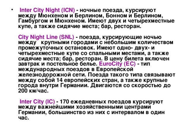 Inter City Night  (ICN) - ночные поезда, курсируют между Мюнхеном и Берлином, Бонном и Берлином, Гамбургом и Мюнхеном. Имеют двух и четырехместные купе, а также сидячие места; бар, ресторан.   City Night Line  (SNL) - поезда, курсирующие ночью между  крупными городами с небольшим количеством промежуточных остановок. Имеют одно- двух- и четырехместные купе со спальными местами, а также сидячие места; бар, ресторан. В цену билета включен завтрак и постельное белье. EuroCity (ЕС) - тип международных поездов в Европейской железнодорожной сети. Поезда такого типа связывают между собой 14 европейских стран, а также крупные города внутри Германии. Двигаются со скоростью до 200 км/час.    Inter City  (IC) - 170 ежедневных поездов курсируют между важнейшими хозяйственными центрами Германии, большинство из них с интервалом в один час.