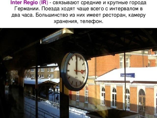 Inter Regio ( IR ) - связывают средние и крупные города Германии. Поезда ходят чаще всего с интервалом в два часа. Большинство из них имеет ресторан, камеру хранения, телефон.