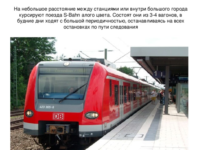 На небольшое расстояние между станциями или внутри большого города курсируютпоездаS-Bahn  алого цвета. Состоят они из 3-4 вагонов, в будние дни ходят с большой периодичностью, останавливаясь на всех остановках по пути следования
