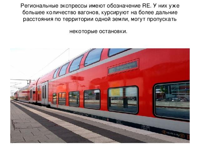 Региональные экспрессы имеют обозначение RE. У них уже большее количество вагонов, курсируют на более дальние расстояния по территории одной земли, могут пропускать некоторые остановки.