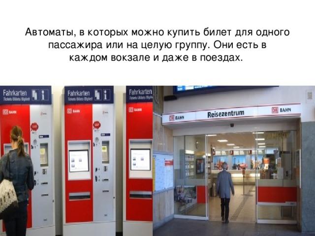 Автоматы, в которых можнокупить билетдля одного пассажира или на целую группу. Они есть в каждомвокзале и даже в поездах.